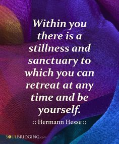 "Quotes about personal growth -- ""Within you there is a stillness and sanctuary to which you can retreat at any time and be yourself."" ~ Hermann Hesse via #soulbridging"