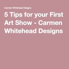 5 Tips for your First Art Show - Carmen Whitehead Designs
