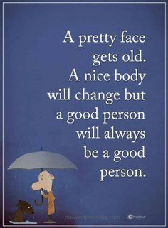 Quotes A pretty face gets old. A nice body will change but a good person will always be a good person.