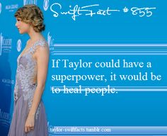 but then again, she is one of the few people that doesn't need superpowers, she heals people just by being herself, writing songs, loving her fans and doing good for charity ... If everyone was like Taylor, then we wouldn't need imaginary superheros, as we would have plenty around us. She is an inspiration x
