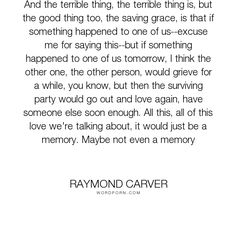 """Raymond Carver - """"And the terrible thing, the terrible thing is, but the good thing too, the saving..."""". relationships, loss, love"""