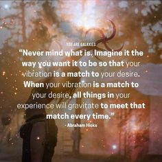 Never mind what is, imagine it the way you want it to be so that your vibration is a match to your desire. When your vibration is a match to your desire, all things in your experience will gravitate to meet that match every time. - Abraham Hicks #YouAreGalaxies #spiritual #meditation #wisewords #quote