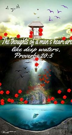 Proverbs 20:5. KJV.....5 Counsel in the heart of man is like deep water; but a man of understanding will draw it out.