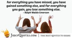 """""""For everything you have missed, you have gained something else, and for everything you gain, you lose something else. Compromise Quotes, Lose Something, Ralph Waldo Emerson, Picture Quotes, Gain, Best Quotes, Words, Best Quotes Ever, Horse"""