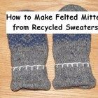 How to Make Felted Wool Mittens from Recycled Sweater