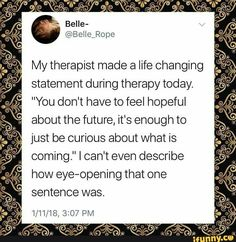 "My therapist made a life Changing statement during therapy today. ""You don't have to feel hopeful about the future, it's enough to just be curious about what is coming."" 1 can't even describe how eye-opening that one sentence was. The Words, Nota Personal, Favorite Quotes, Best Quotes, Quotes To Live By, Life Quotes, Citations Film, Encouragement, Motivational Quotes"