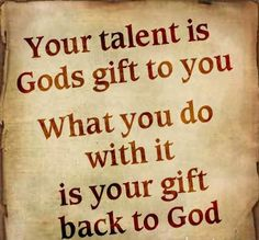 Your talent is God's gift to you - What you do with it is your gift back to God