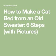 How to Make a Cat Bed from an Old Sweater: 6 Steps (with Pictures)