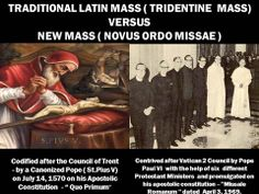 The Traditional Latin Mass vs. The Novus Ordo Mass. If our Holy Catholic Mass was entirely faithful for almost 2000 years to the legacy we received from Our Lord Himself, who is a mere human to change what has been established from and for eternity? Who are these people and what are their true intentions?