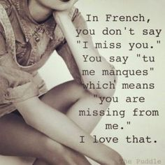 "In French you don't say ""I miss you."" You say ""tu me manques"" which means ""you are missing from me."" I love that."
