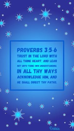 Proverbs 3:5-6 KJV Trust in the Lord with all thine heart; and lean not unto thine own understanding. In all thy ways acknowledge him, and he shall direct thy paths.