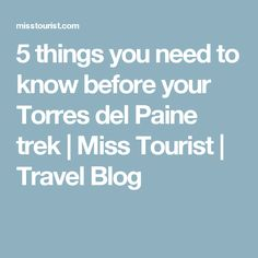 5 things you need to know before your Torres del Paine trek | Miss Tourist | Travel Blog