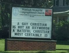 A gay Christian is not an oxymoron. Love your neighbor as you would love yourself.