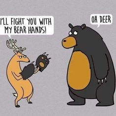I'll fight you with my bear hands! Oh deer.