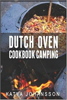 Dutch Oven Cookbook Camping: 50 Quick & Easy Dutch Oven Recipes For Camping And Outdoor Grilling: Katya Johansson: 9781537144450: