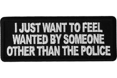 I Just Want to Feel Wanted By Someone Other Than the Police Patch - Funny Patches - accessories Funny Patches, Cute Patches, Police Patches, Pin And Patches, Punk Jackets, Feeling Wanted, Punks Not Dead, Battle Jacket, Morale Patch