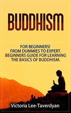 BUDDHISM: for Beginners! From Dummies to Expert. Beginners Guide for Learning the Basics of Buddhism (Zen, Meditation, Dalai Lama, Yoga, Buddha, Dharma, Happiness) by Victoria Lee-Taverdyan http://www.amazon.com/dp/B01BLJGVKG/ref=cm_sw_r_pi_dp_agDZwb1NSSQ65