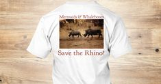 Mermaids & Whalebones -  Save The Rhino T-Shirt from Mermaids & Whalebones, a custom product made just for you by Teespring. With world-class production and customer support, your satisfaction is guaranteed. - Where Will Life Take You? You decide... Explore...