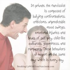 In private, the narcissist is composed of bullying confrontations, criticisms, unpredictable mood swings, emotional injuries and bouts of self-pity, child-like outbursts, gloominess, and rampages. These behaviors all happen on the same day; which is every day.