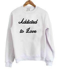 addicted to love sweatshirt