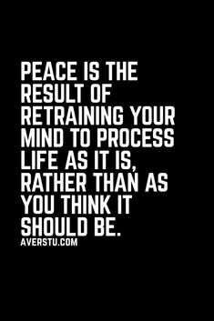 Peace is the result of retraining your mind to process life as it is, rather than as you think it should be. Great Quotes, Quotes To Live By, Me Quotes, Motivational Quotes, Inspirational Quotes, Wise Words, Decir No, Favorite Quotes, Affirmations