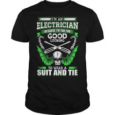 I Love I'm An Electrician. Because I'm Far Too Good Looking To Wear A Suit And Tie T shirts