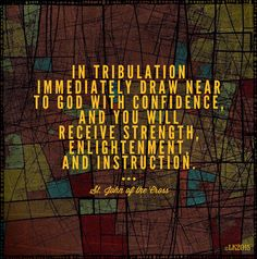 """""""In tribulation immediately draw near to God with confidence, and you will receive strength, enlightenment, and instruction."""" ~ St. John of the Cross"""