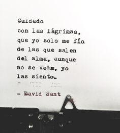 Cuidado con las lágrimas, que yo solo me fío de las que salen del alma, aunque no se vean, yo las siento. - David Sant
