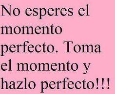 No esperes el momento perfecto. Toma el momento y hazlo perfecto!!!