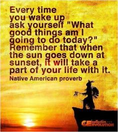 "Every time you wake up ask yourself ""What good things am I going to do today?"" Remember that wen the sun goes down at sunset, it will take a part of your life with it. - Native American Proverb -- pinned from Lucy Savino Native American Spirituality, Native American Proverb, Native American Wisdom, Native American Beauty, Native American History, American Indians, Spiritual Quotes, Wisdom Quotes, Spiritual Awakening"