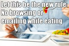 No more browsing or texting while eating.