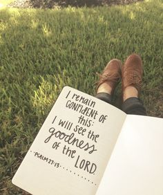 Psalm 27:13 I remain confident of this: I will see the goodness of the Lord in the land of the living.