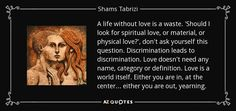 A life without love is a waste. 'Should I look for spiritual love, or material, or physical love?', don't ask yourself this question. Discrimination leads to discrimination. Love doesn't need any name, category or definition. Love is a world itself. Either you are in, at the center... either you are out, yearning.