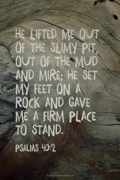 He lifted me out of the slimy pit, out of the mud and mire; he set my feet on a rock and gave me a firm place to stand. - Psalms 40:2 | Lauren made this with Spoken.ly