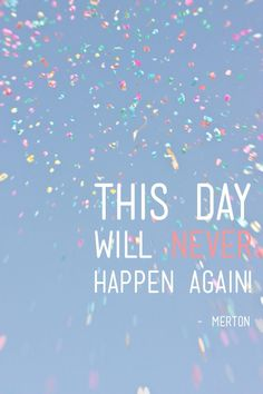 This day will never happen again. Make everyday count
