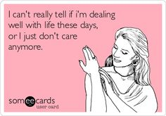 I can't really tell if I'm dealing well with life these days, or I just don't care anymore.