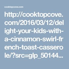 http://cooktopcove.com/2016/03/12/delight-your-kids-with-a-cinnamon-swirl-french-toast-casserole/?src=glp_50144&t=syn