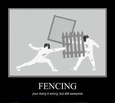 Fencing . . . you're doing it wrong, but still awesome.