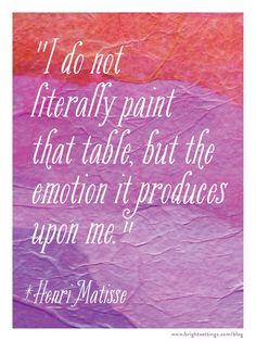 """I do not literally paint that table, but the emotion it produces upon me."" -- Henri Matisse"