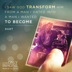 I Saw God Transform him from a man I hated into a man I wanted to become. - Bart I Can Only Imagine #ICanOnlyImagine