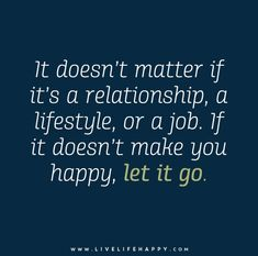 It doesn't matter if it's a relationship, a lifestyle, or a job. If it doesn't make you happy, let it go.