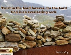 Trust in the Lord forever, for the Lord God is an everlasting rock. / Isaiah 26:4