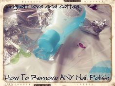 Living off love...and coffee!: How To Remove ANY Nail Polish