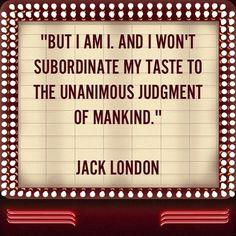 Jack London ~ i won't subordinate my taste to the unanimous judgement of mankind