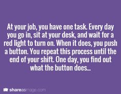 At your job, you have one task. Every day, you go in, sit at your desk, and wait for a red light to turn on. When it does, you push a button. You repeat this process until the end of your shift. One day, you find out what the button does...