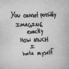 We all feel like this, it's ok to admit it - just don't allow it to consume you, and always try to break out of this mindset. ~ I hate myself ~