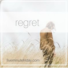 Five Minute Friday :: Free writing prompt :: Blog link-up :: Regret