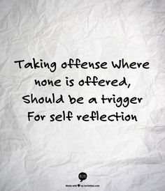 Taking offense, when none is offered, should be a trigger for Self Reflection ... Not everything,  is about you ... Seriously. It's not.