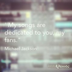 'My songs are dedicated to you, my fans.' - Michael Jackson #instaquote