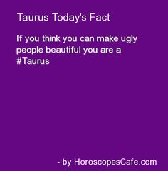 Taurus Daily Fun Fact  wtf sister  I don't get it  Am I a beautician?